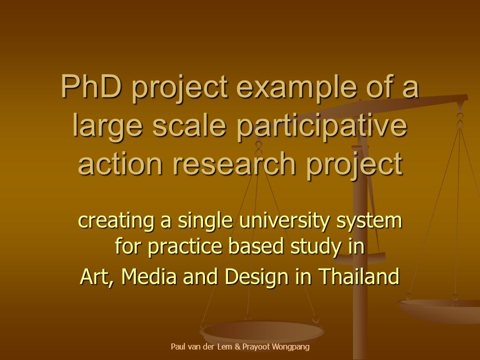 Paul van der Lem & Prayoot Wongpang PhD project example of a large scale participative action research project creating a single university system for practice based study in Art, Media and Design in Thailand