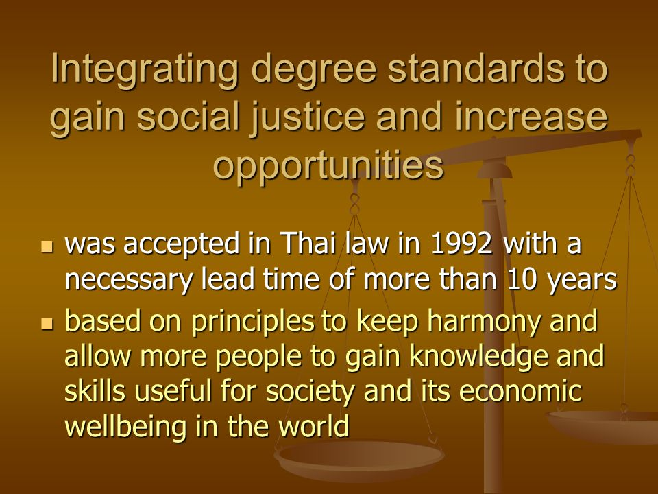 Integrating degree standards to gain social justice and increase opportunities was accepted in Thai law in 1992 with a necessary lead time of more than 10 years was accepted in Thai law in 1992 with a necessary lead time of more than 10 years based on principles to keep harmony and allow more people to gain knowledge and skills useful for society and its economic wellbeing in the world based on principles to keep harmony and allow more people to gain knowledge and skills useful for society and its economic wellbeing in the world