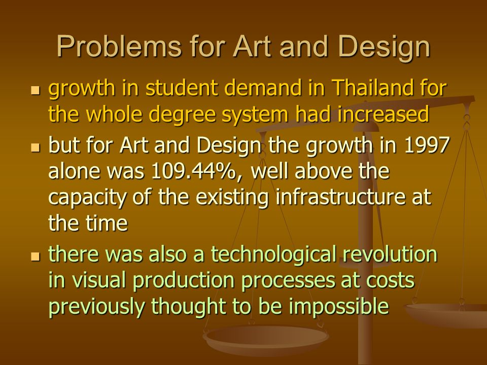 Problems for Art and Design growth in student demand in Thailand for the whole degree system had increased growth in student demand in Thailand for the whole degree system had increased but for Art and Design the growth in 1997 alone was 109.44%, well above the capacity of the existing infrastructure at the time but for Art and Design the growth in 1997 alone was 109.44%, well above the capacity of the existing infrastructure at the time there was also a technological revolution in visual production processes at costs previously thought to be impossible there was also a technological revolution in visual production processes at costs previously thought to be impossible