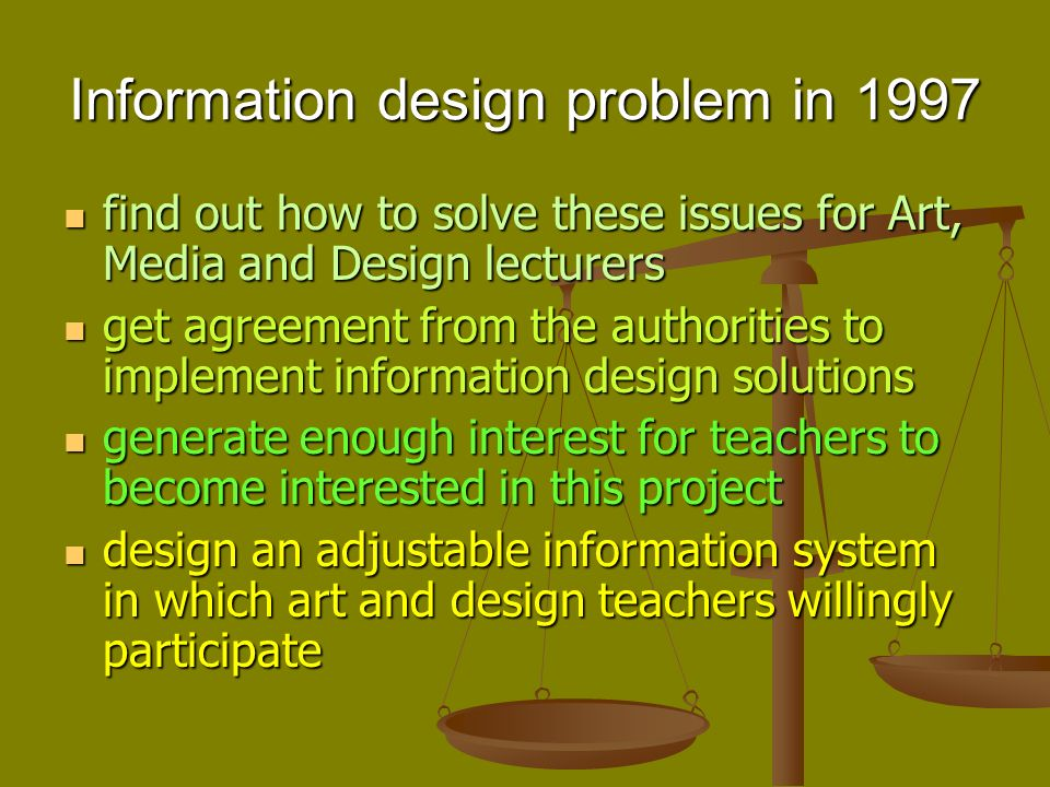 Information design problem in 1997 find out how to solve these issues for Art, Media and Design lecturers find out how to solve these issues for Art, Media and Design lecturers get agreement from the authorities to implement information design solutions get agreement from the authorities to implement information design solutions generate enough interest for teachers to become interested in this project generate enough interest for teachers to become interested in this project design an adjustable information system in which art and design teachers willingly participate design an adjustable information system in which art and design teachers willingly participate