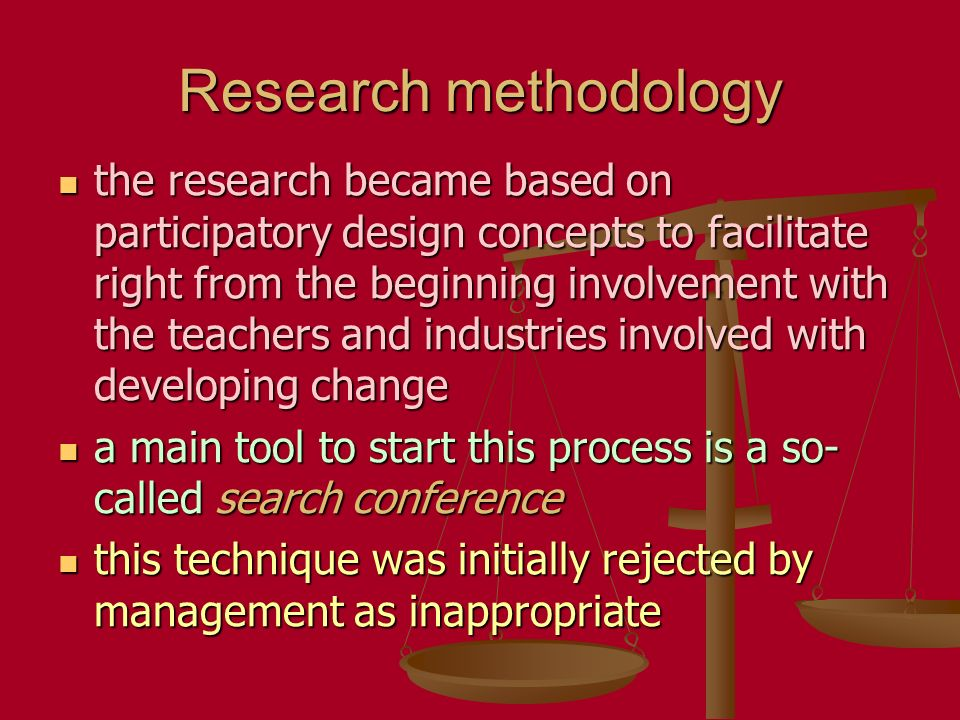 Research methodology the research became based on participatory design concepts to facilitate right from the beginning involvement with the teachers and industries involved with developing change the research became based on participatory design concepts to facilitate right from the beginning involvement with the teachers and industries involved with developing change a main tool to start this process is a so- called search conference a main tool to start this process is a so- called search conference this technique was initially rejected by management as inappropriate this technique was initially rejected by management as inappropriate