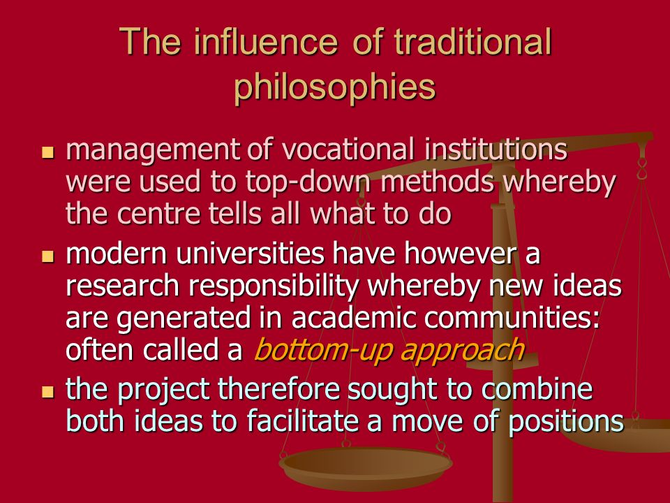 The influence of traditional philosophies management of vocational institutions were used to top-down methods whereby the centre tells all what to do management of vocational institutions were used to top-down methods whereby the centre tells all what to do modern universities have however a research responsibility whereby new ideas are generated in academic communities: often called a bottom-up approach modern universities have however a research responsibility whereby new ideas are generated in academic communities: often called a bottom-up approach the project therefore sought to combine both ideas to facilitate a move of positions the project therefore sought to combine both ideas to facilitate a move of positions
