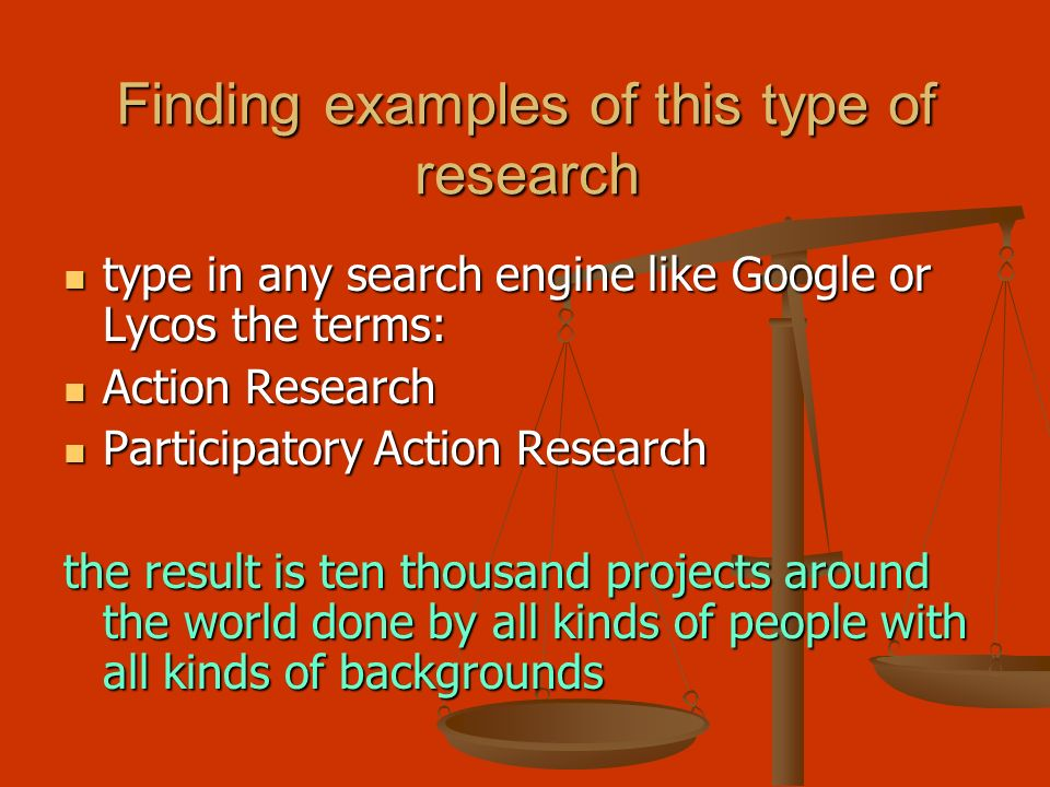Finding examples of this type of research type in any search engine like Google or Lycos the terms: type in any search engine like Google or Lycos the terms: Action Research Action Research Participatory Action Research Participatory Action Research the result is ten thousand projects around the world done by all kinds of people with all kinds of backgrounds