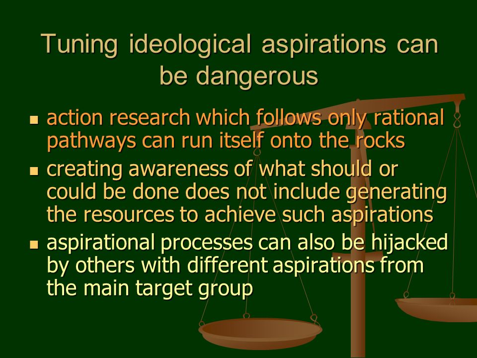 Tuning ideological aspirations can be dangerous action research which follows only rational pathways can run itself onto the rocks action research which follows only rational pathways can run itself onto the rocks creating awareness of what should or could be done does not include generating the resources to achieve such aspirations creating awareness of what should or could be done does not include generating the resources to achieve such aspirations aspirational processes can also be hijacked by others with different aspirations from the main target group aspirational processes can also be hijacked by others with different aspirations from the main target group