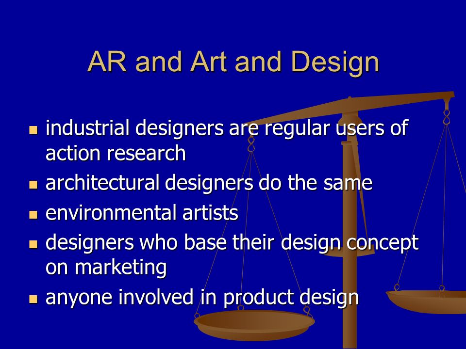 AR and Art and Design industrial designers are regular users of action research industrial designers are regular users of action research architectural designers do the same architectural designers do the same environmental artists environmental artists designers who base their design concept on marketing designers who base their design concept on marketing anyone involved in product design anyone involved in product design