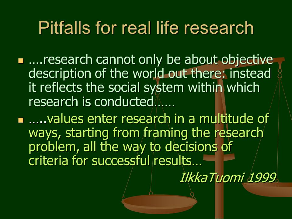 Pitfalls for real life research ….research cannot only be about objective description of the world out there: instead it reflects the social system within which research is conducted…… ….research cannot only be about objective description of the world out there: instead it reflects the social system within which research is conducted…… …..values enter research in a multitude of ways, starting from framing the research problem, all the way to decisions of criteria for successful results… …..values enter research in a multitude of ways, starting from framing the research problem, all the way to decisions of criteria for successful results… IlkkaTuomi 1999