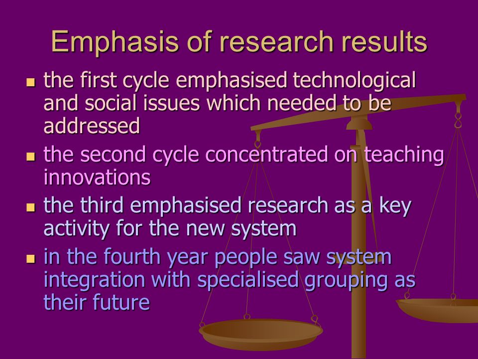 Emphasis of research results the first cycle emphasised technological and social issues which needed to be addressed the first cycle emphasised technological and social issues which needed to be addressed the second cycle concentrated on teaching innovations the second cycle concentrated on teaching innovations the third emphasised research as a key activity for the new system the third emphasised research as a key activity for the new system in the fourth year people saw system integration with specialised grouping as their future in the fourth year people saw system integration with specialised grouping as their future