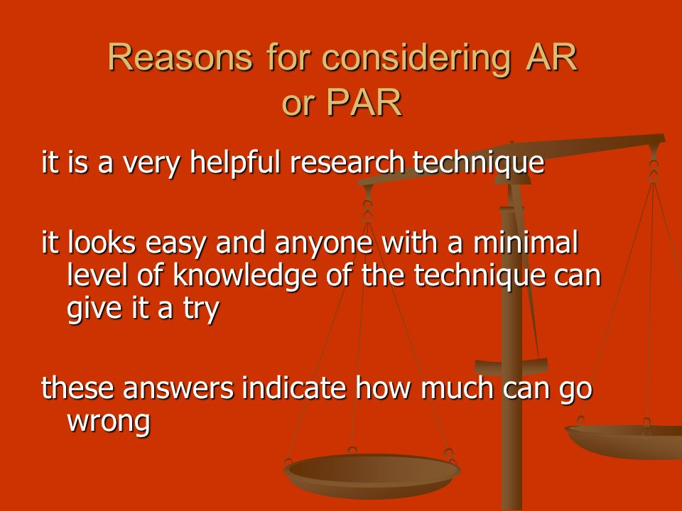 Reasons for considering AR or PAR it is a very helpful research technique it looks easy and anyone with a minimal level of knowledge of the technique can give it a try these answers indicate how much can go wrong