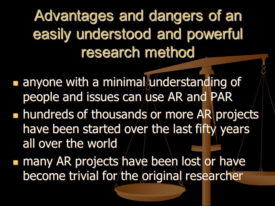 Advantages and dangers of an easily understood and powerful research method anyone with a minimal understanding of people and issues can use AR and PAR anyone with a minimal understanding of people and issues can use AR and PAR hundreds of thousands or more AR projects have been started over the last fifty years all over the world hundreds of thousands or more AR projects have been started over the last fifty years all over the world many AR projects have been lost or have become trivial for the original researcher many AR projects have been lost or have become trivial for the original researcher