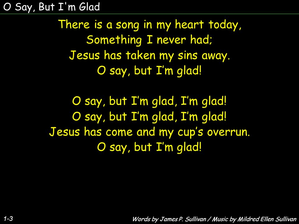 O Say, But I m Glad Wonderful, marvelous love He brings Into a heart thats sad; Thru darkest tunnels the soul just sings, O say, but Im glad.