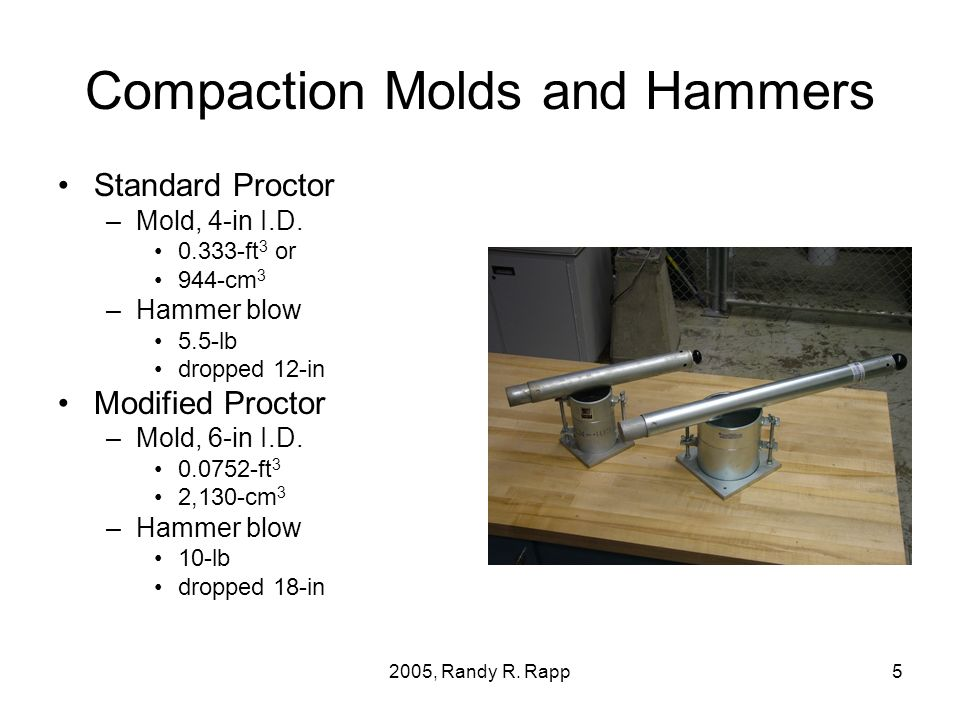 2005, Randy R. Rapp5 Compaction Molds and Hammers Standard Proctor –Mold, 4-in I.D. 0.333-ft 3 or 944-cm 3 –Hammer blow 5.5-lb dropped 12-in Modified