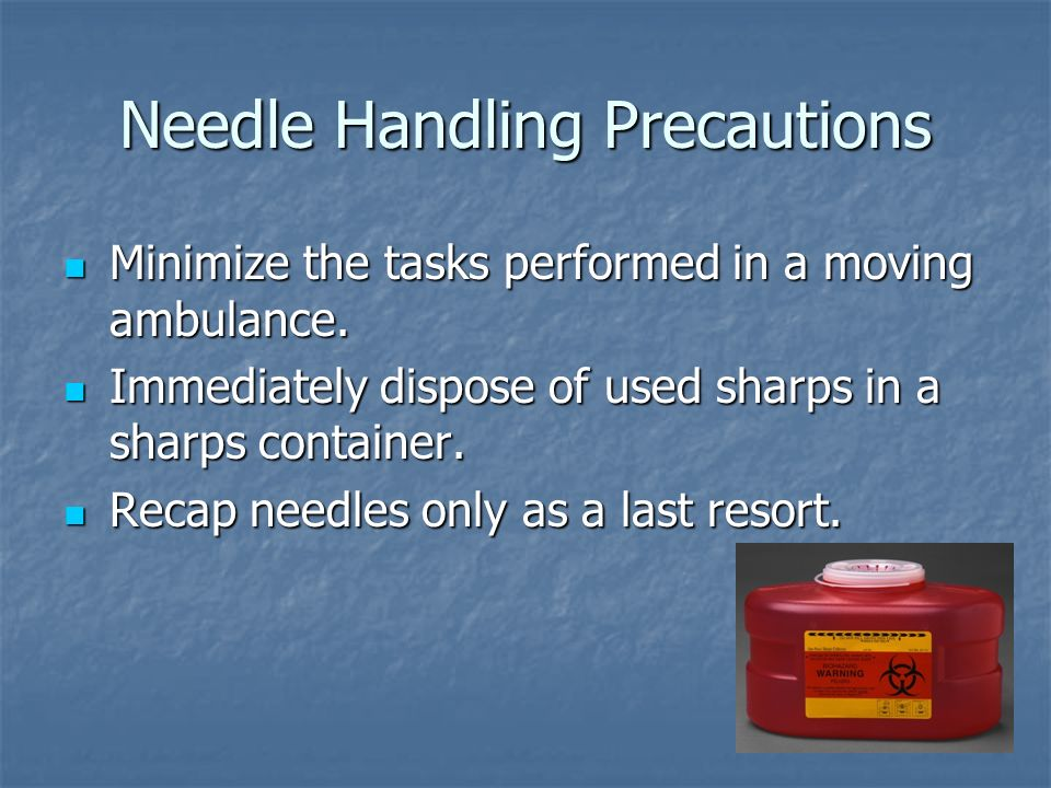 Needle Handling Precautions Minimize the tasks performed in a moving ambulance. Minimize the tasks performed in a moving ambulance. Immediately dispos