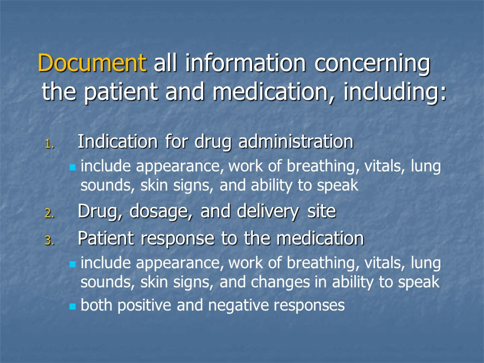 Document all information concerning the patient and medication, including: 1. Indication for drug administration include appearance, work of breathing