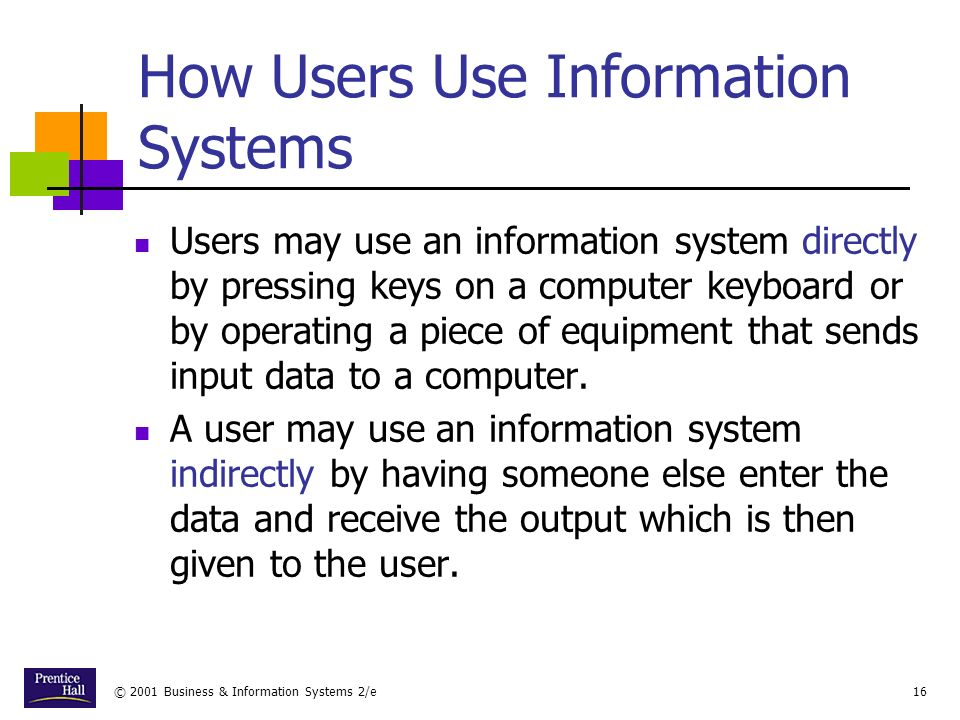 © 2001 Business & Information Systems 2/e16 How Users Use Information Systems Users may use an information system directly by pressing keys on a computer keyboard or by operating a piece of equipment that sends input data to a computer.