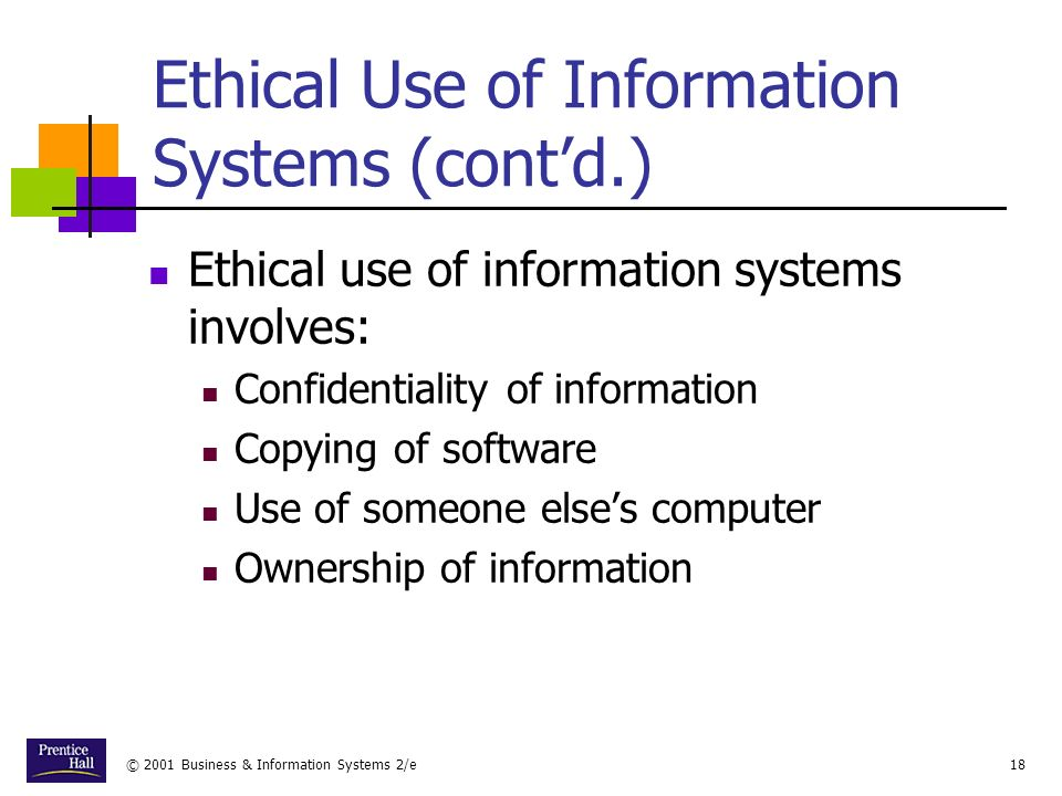 © 2001 Business & Information Systems 2/e18 Ethical Use of Information Systems (contd.) Ethical use of information systems involves: Confidentiality of information Copying of software Use of someone elses computer Ownership of information