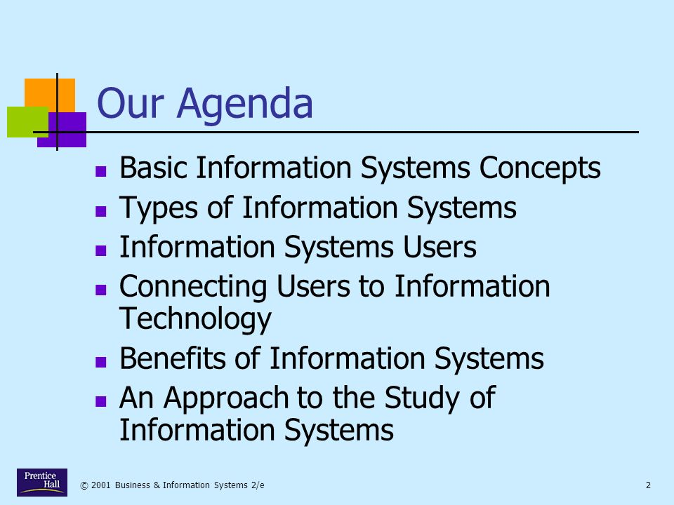© 2001 Business & Information Systems 2/e2 Our Agenda Basic Information Systems Concepts Types of Information Systems Information Systems Users Connecting Users to Information Technology Benefits of Information Systems An Approach to the Study of Information Systems