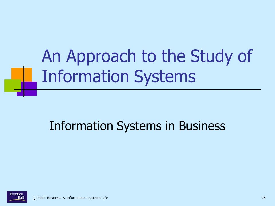 © 2001 Business & Information Systems 2/e25 An Approach to the Study of Information Systems Information Systems in Business