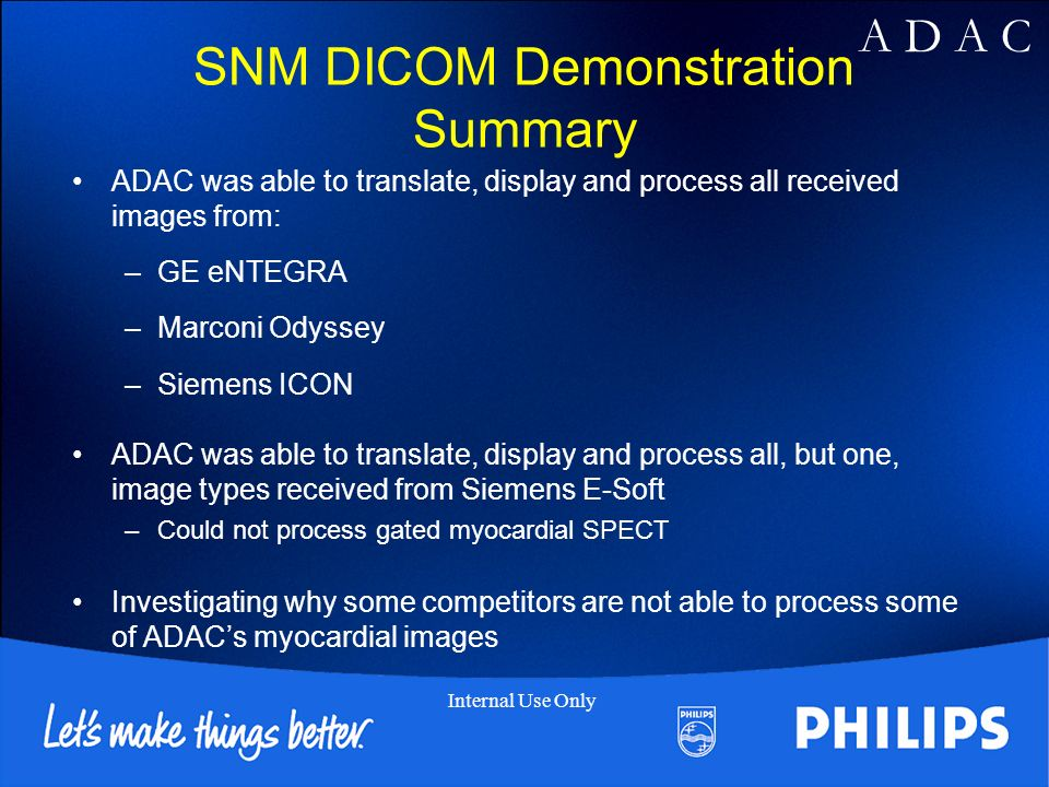 A D A C Internal Use Only SNM DICOM Demonstration Summary ADAC was able to translate, display and process all received images from: –GE eNTEGRA –Marconi Odyssey –Siemens ICON ADAC was able to translate, display and process all, but one, image types received from Siemens E-Soft –Could not process gated myocardial SPECT Investigating why some competitors are not able to process some of ADACs myocardial images