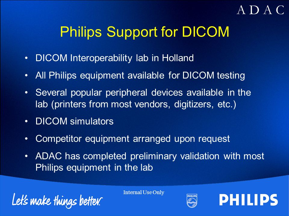 A D A C Internal Use Only Philips Support for DICOM DICOM Interoperability lab in Holland All Philips equipment available for DICOM testing Several popular peripheral devices available in the lab (printers from most vendors, digitizers, etc.) DICOM simulators Competitor equipment arranged upon request ADAC has completed preliminary validation with most Philips equipment in the lab