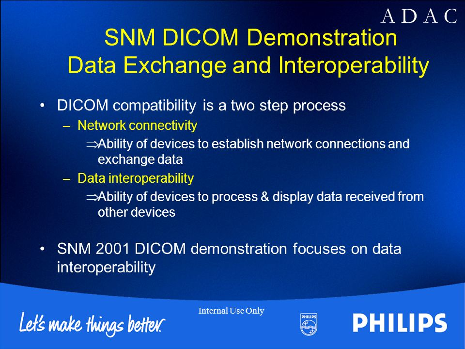A D A C Internal Use Only SNM DICOM Demonstration Data Exchange and Interoperability DICOM compatibility is a two step process –Network connectivity Ability of devices to establish network connections and exchange data –Data interoperability Ability of devices to process & display data received from other devices SNM 2001 DICOM demonstration focuses on data interoperability