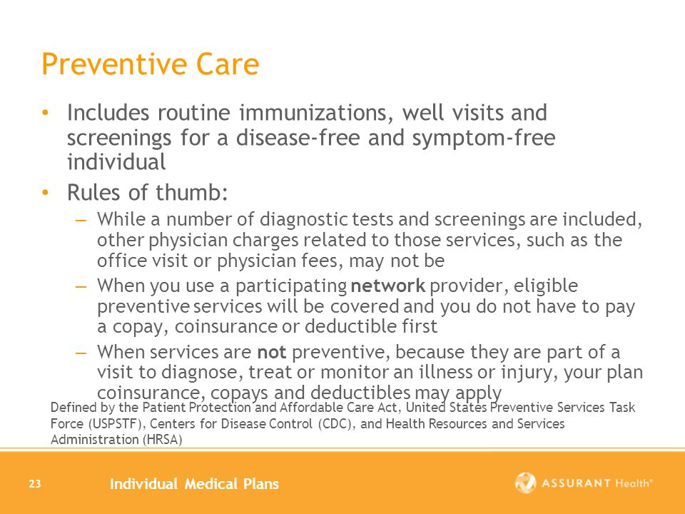 Individual Medical Plans 23 Preventive Care Includes routine immunizations, well visits and screenings for a disease-free and symptom-free individual