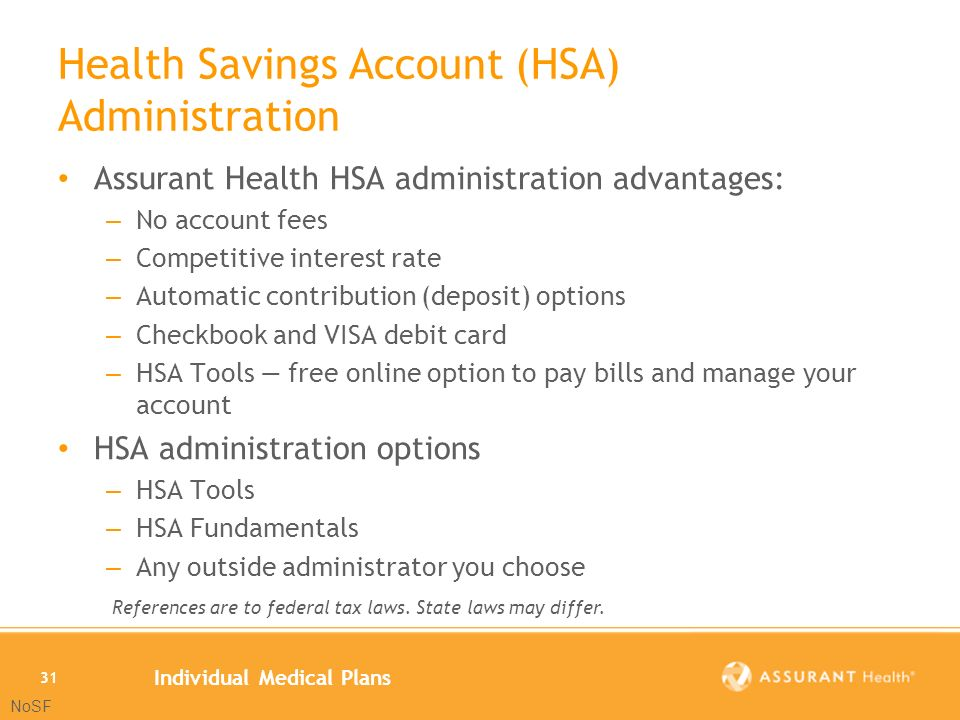 Individual Medical Plans 31 Health Savings Account (HSA) Administration Assurant Health HSA administration advantages: – No account fees – Competitive