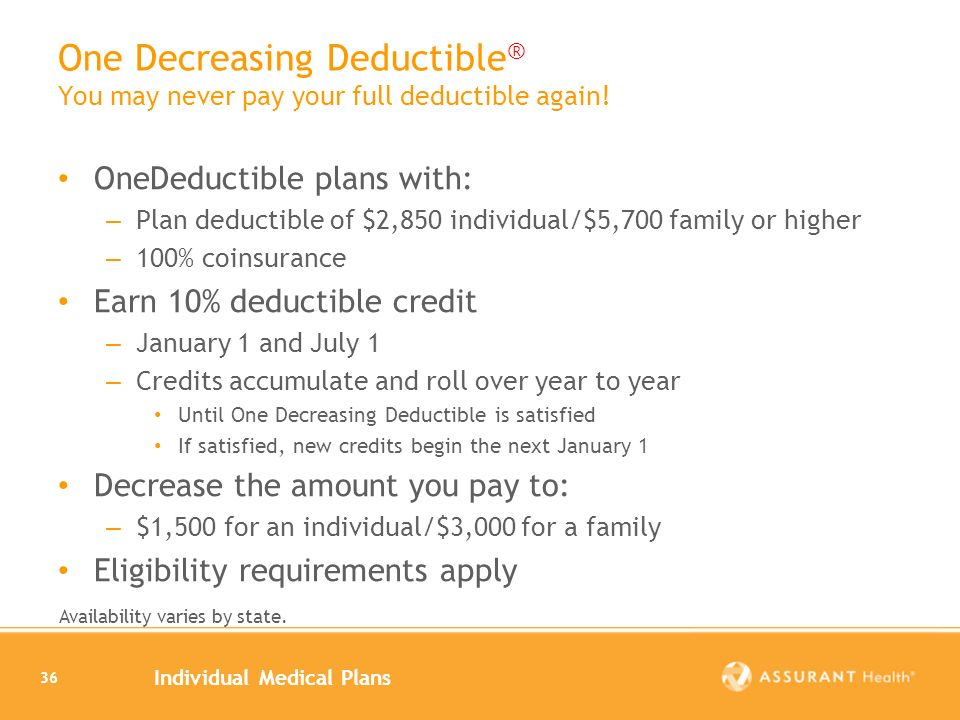 Individual Medical Plans 36 One Decreasing Deductible ® You may never pay your full deductible again! OneDeductible plans with: – Plan deductible of $
