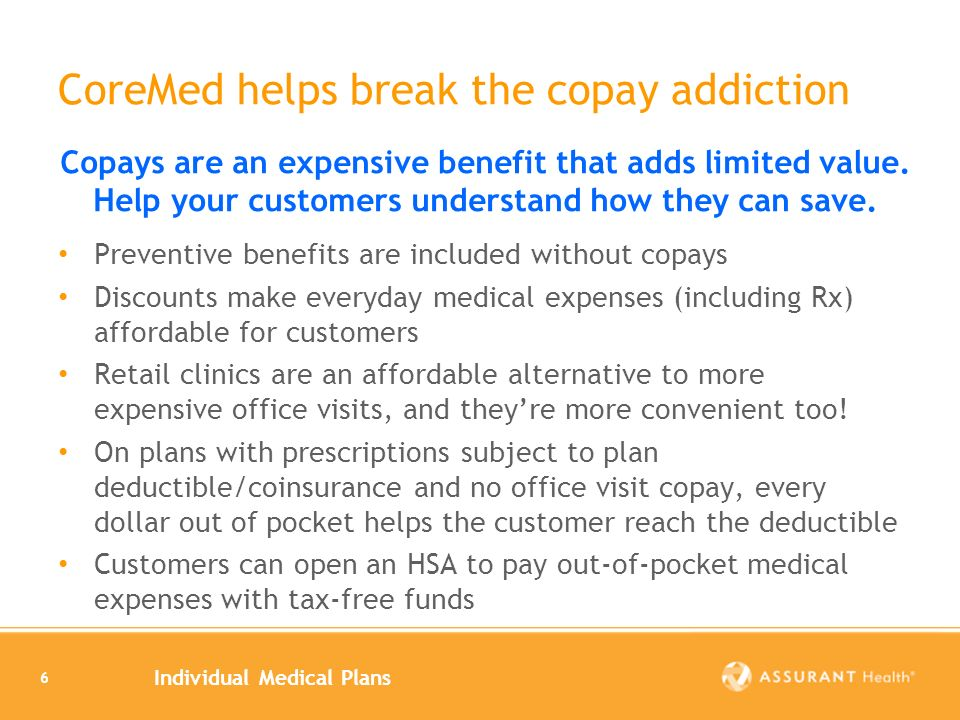 Individual Medical Plans 6 CoreMed helps break the copay addiction Preventive benefits are included without copays Discounts make everyday medical exp