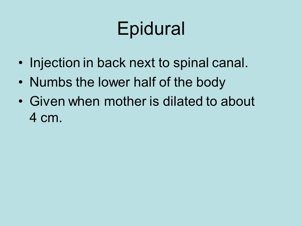 Epidural Injection in back next to spinal canal. Numbs the lower half of the body Given when mother is dilated to about 4 cm.