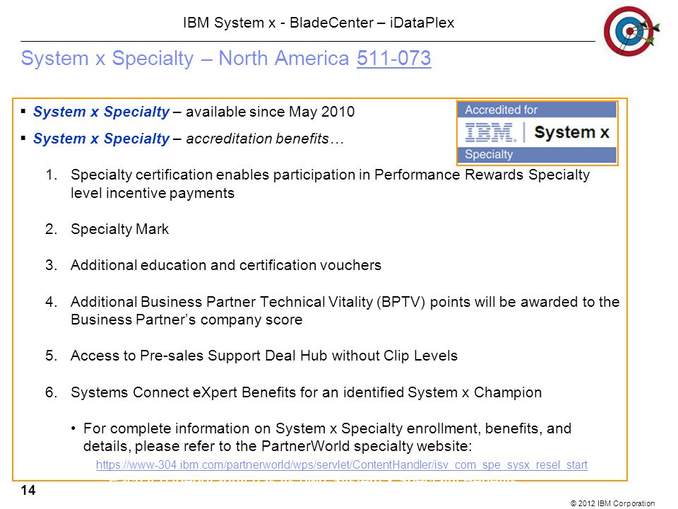 © 2012 IBM Corporation IBM System x - BladeCenter – iDataPlex 14 System x Specialty – North America 511-073511-073 System x Specialty – available since May 2010 System x Specialty – accreditation benefits… 1.Specialty certification enables participation in Performance Rewards Specialty level incentive payments 2.Specialty Mark 3.Additional education and certification vouchers 4.Additional Business Partner Technical Vitality (BPTV) points will be awarded to the Business Partners company score 5.Access to Pre-sales Support Deal Hub without Clip Levels 6.Systems Connect eXpert Benefits for an identified System x Champion For complete information on System x Specialty enrollment, benefits, and details, please refer to the PartnerWorld specialty website: https://www-304.ibm.com/partnerworld/wps/servlet/ContentHandler/isv_com_spe_sysx_resel_start https://www-304.ibm.com/partnerworld/wps/servlet/ContentHandler/isv_com_spe_sysx_resel_start Each IOT/geography has its own System x Specialty Benefits