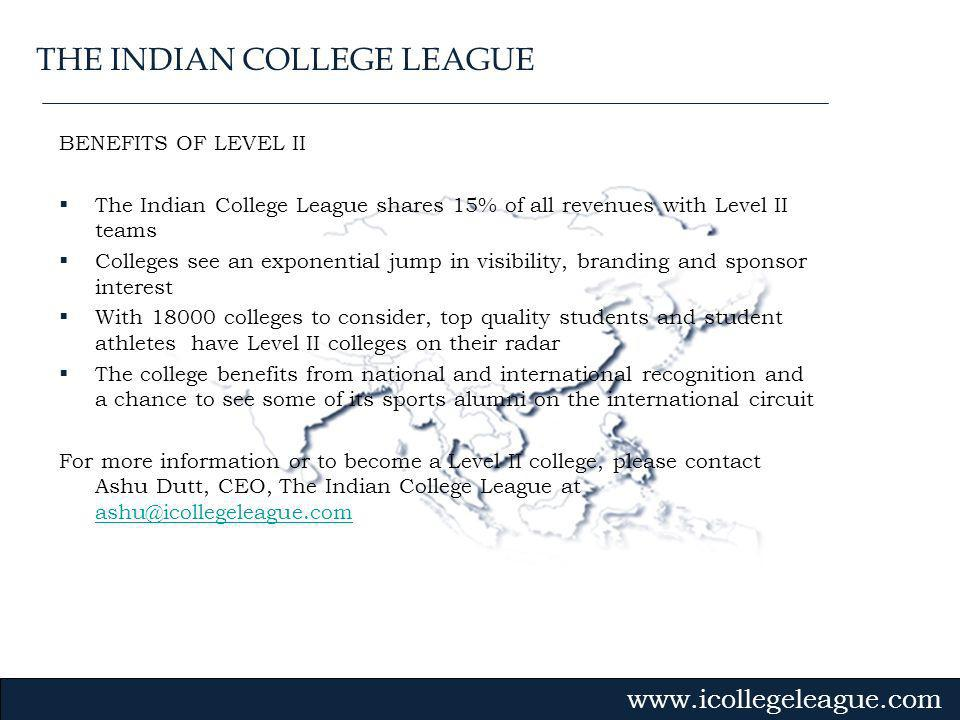 Gvmk,bj. BENEFITS OF LEVEL II The Indian College League shares 15% of all revenues with Level II teams Colleges see an exponential jump in visibility,