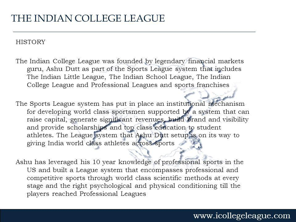 Gvmk,bj. HISTORY The Indian College League was founded by legendary financial markets guru, Ashu Dutt as part of the Sports League system that include