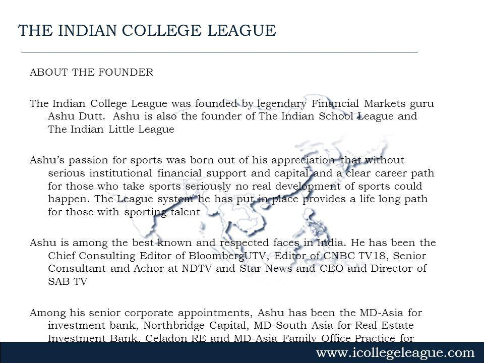 Gvmk,bj. ABOUT THE FOUNDER The Indian College League was founded by legendary Financial Markets guru Ashu Dutt. Ashu is also the founder of The Indian
