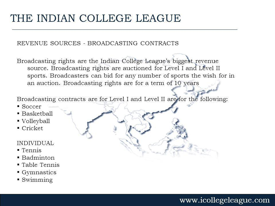 Gvmk,bj. REVENUE SOURCES - BROADCASTING CONTRACTS Broadcasting rights are the Indian College Leagues biggest revenue source. Broadcasting rights are a