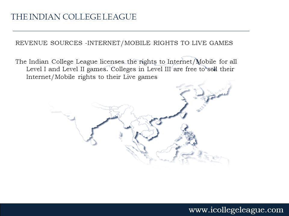 Gvmk,bj. REVENUE SOURCES -INTERNET/MOBILE RIGHTS TO LIVE GAMES The Indian College League licenses the rights to Internet/Mobile for all Level I and Le