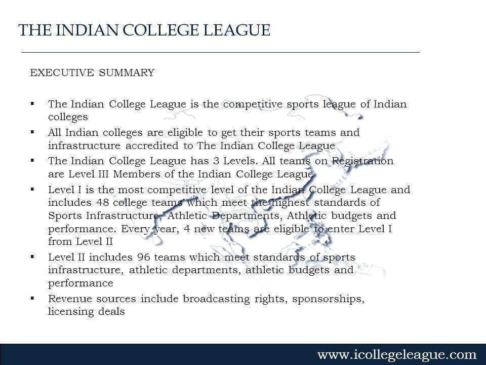 Gvmk,bj. EXECUTIVE SUMMARY The Indian College League is the competitive sports league of Indian colleges All Indian colleges are eligible to get their