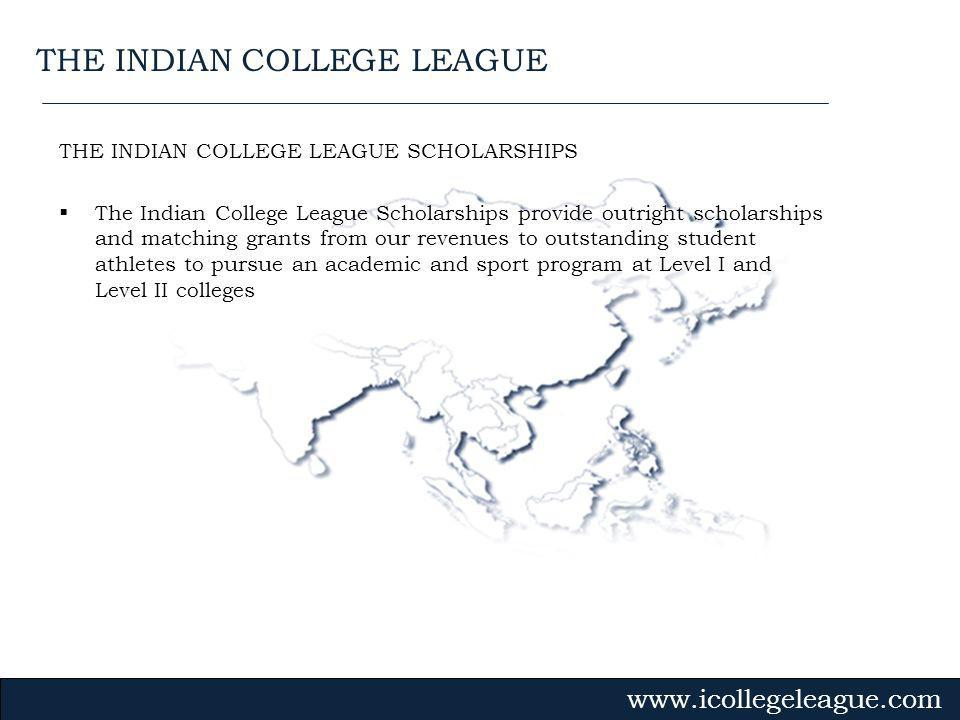 Gvmk,bj. THE INDIAN COLLEGE LEAGUE SCHOLARSHIPS The Indian College League Scholarships provide outright scholarships and matching grants from our reve