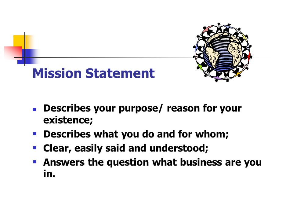Mission Statement Describes your purpose/ reason for your existence; Describes what you do and for whom; Clear, easily said and understood; Answers th