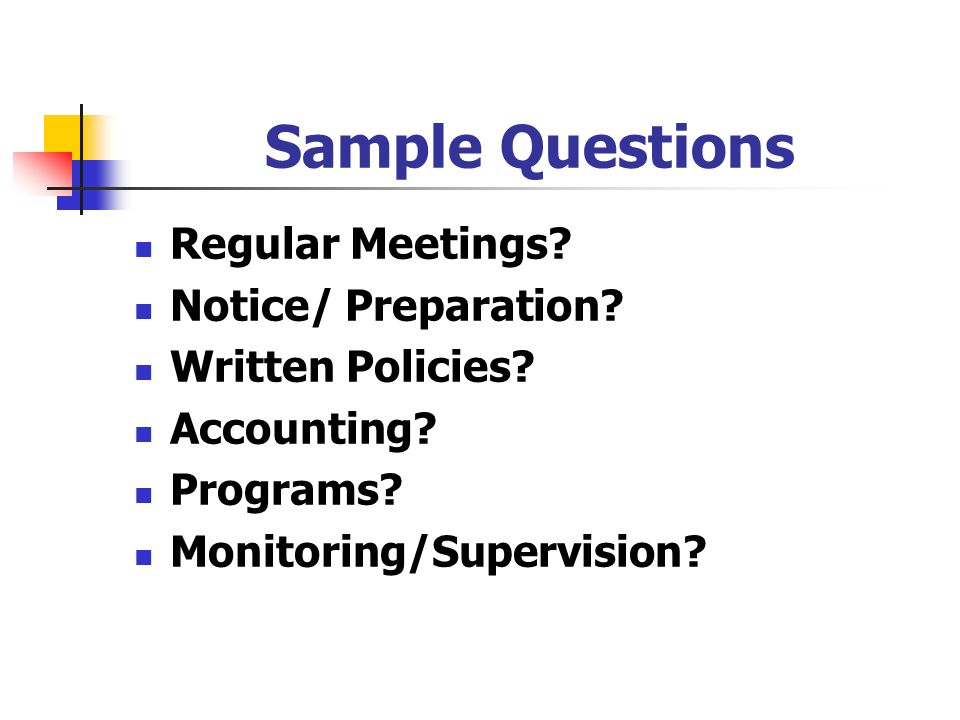 Sample Questions Regular Meetings? Notice/ Preparation? Written Policies? Accounting? Programs? Monitoring/Supervision?