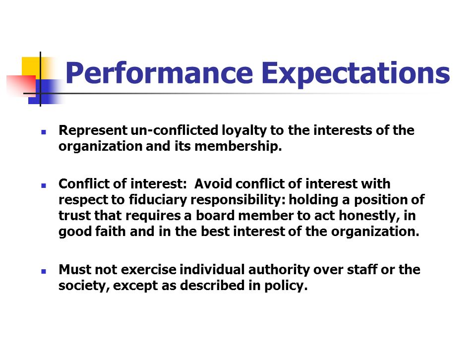 Performance Expectations Represent un-conflicted loyalty to the interests of the organization and its membership. Conflict of interest: Avoid conflict