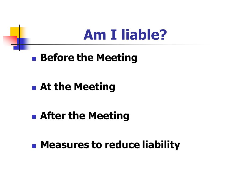 Am I liable? Before the Meeting At the Meeting After the Meeting Measures to reduce liability