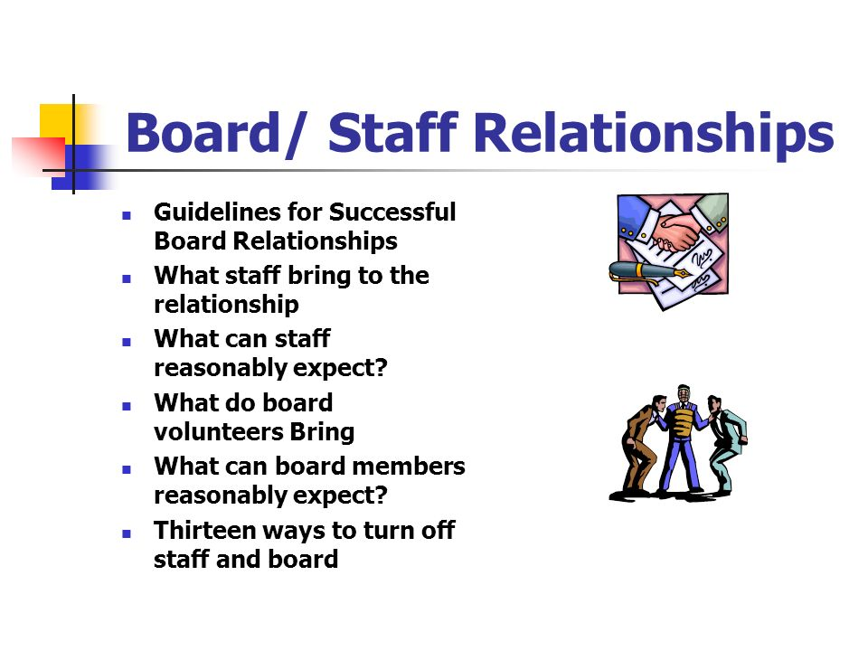 Board/ Staff Relationships Guidelines for Successful Board Relationships What staff bring to the relationship What can staff reasonably expect? What d