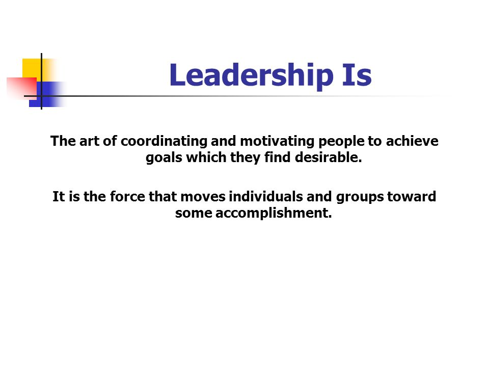 Leadership Is The art of coordinating and motivating people to achieve goals which they find desirable. It is the force that moves individuals and gro