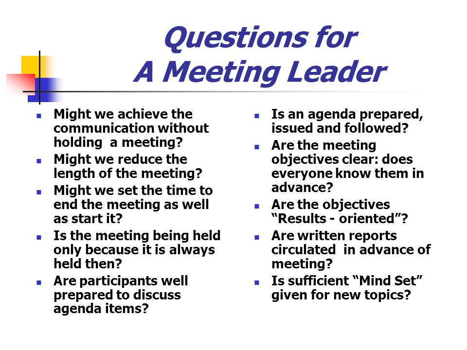 Questions for A Meeting Leader Might we achieve the communication without holding a meeting? Might we reduce the length of the meeting? Might we set t