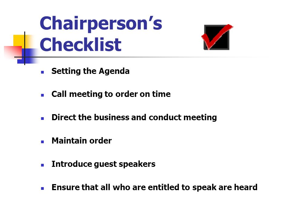 Chairpersons Checklist Setting the Agenda Call meeting to order on time Direct the business and conduct meeting Maintain order Introduce guest speaker