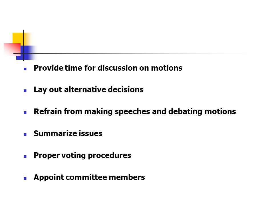 Provide time for discussion on motions Lay out alternative decisions Refrain from making speeches and debating motions Summarize issues Proper voting