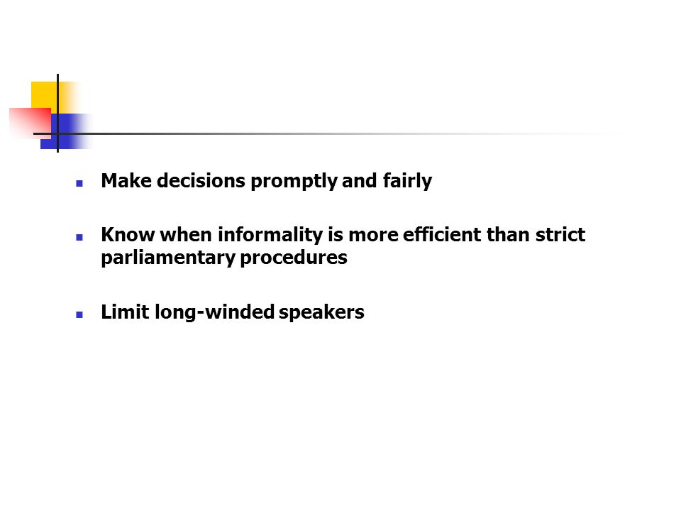 Make decisions promptly and fairly Know when informality is more efficient than strict parliamentary procedures Limit long-winded speakers