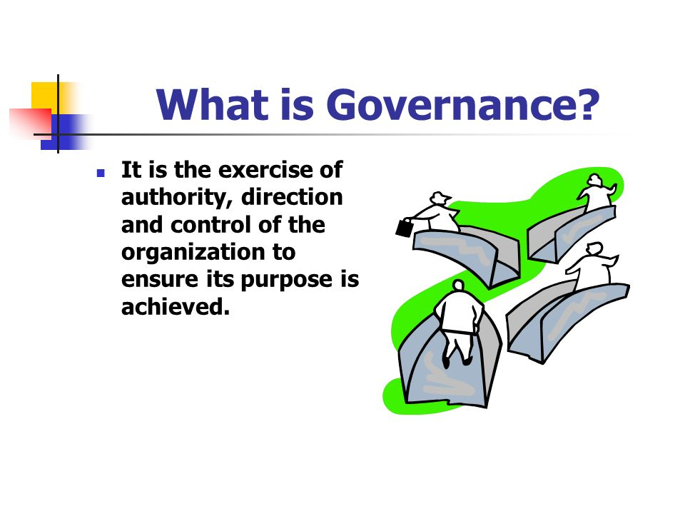 What is Governance? It is the exercise of authority, direction and control of the organization to ensure its purpose is achieved.