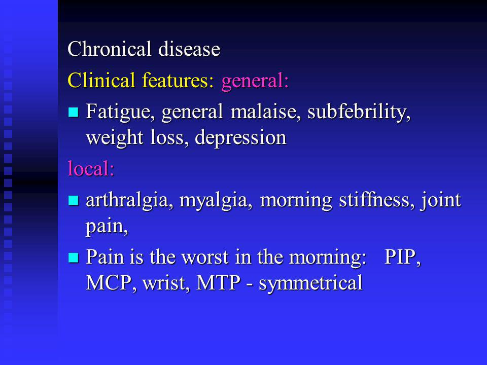 Chronical disease Clinical features: general: Fatigue, general malaise, subfebrility, weight loss, depression Fatigue, general malaise, subfebrility,