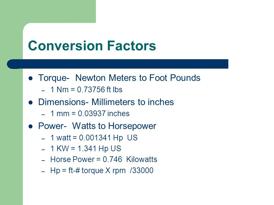 Conversion Factors Torque- Newton Meters to Foot Pounds – 1 Nm = ft lbs Dimensions- Millimeters to inches – 1 mm = inches Power- Watts to Horsepower – 1 watt = Hp US – 1 KW = Hp US – Horse Power = Kilowatts – Hp = ft-# torque X rpm /33000